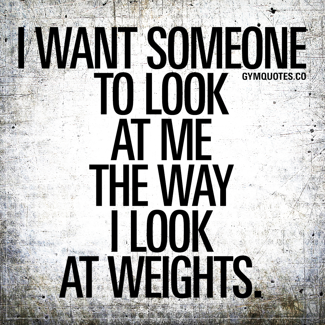 Funny gym quotes: I want someone to look at me the way I look at weights.
