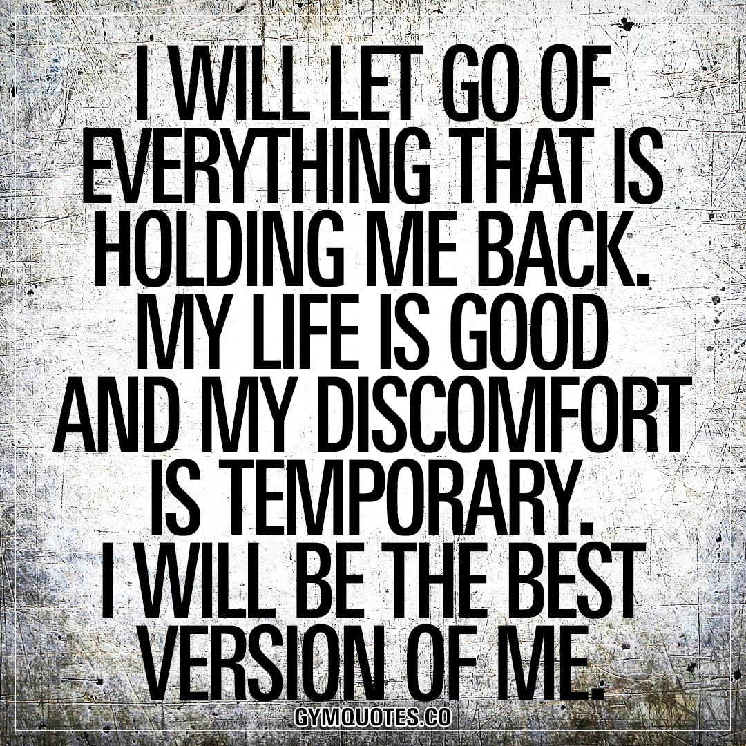 I will let go of everything that is holding me back. My life is good and my discomfort is temporary. I WILL BE THE BEST VERSION OF ME.