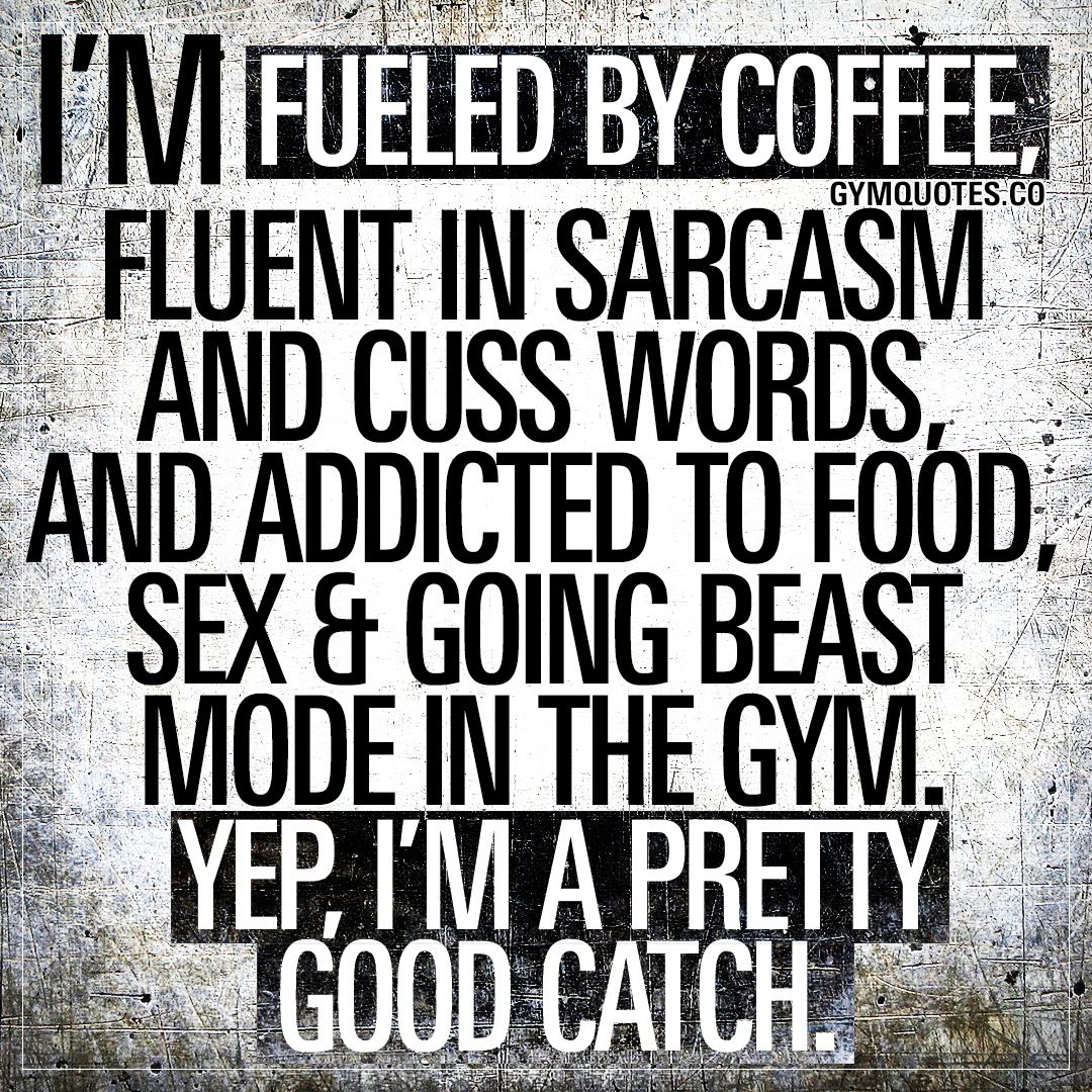I'm fueled by coffee, fluent in sarcasm and cuss words, and addicted to food, sex and going beast mode in the gym. Yep, I'm a pretty good catch.