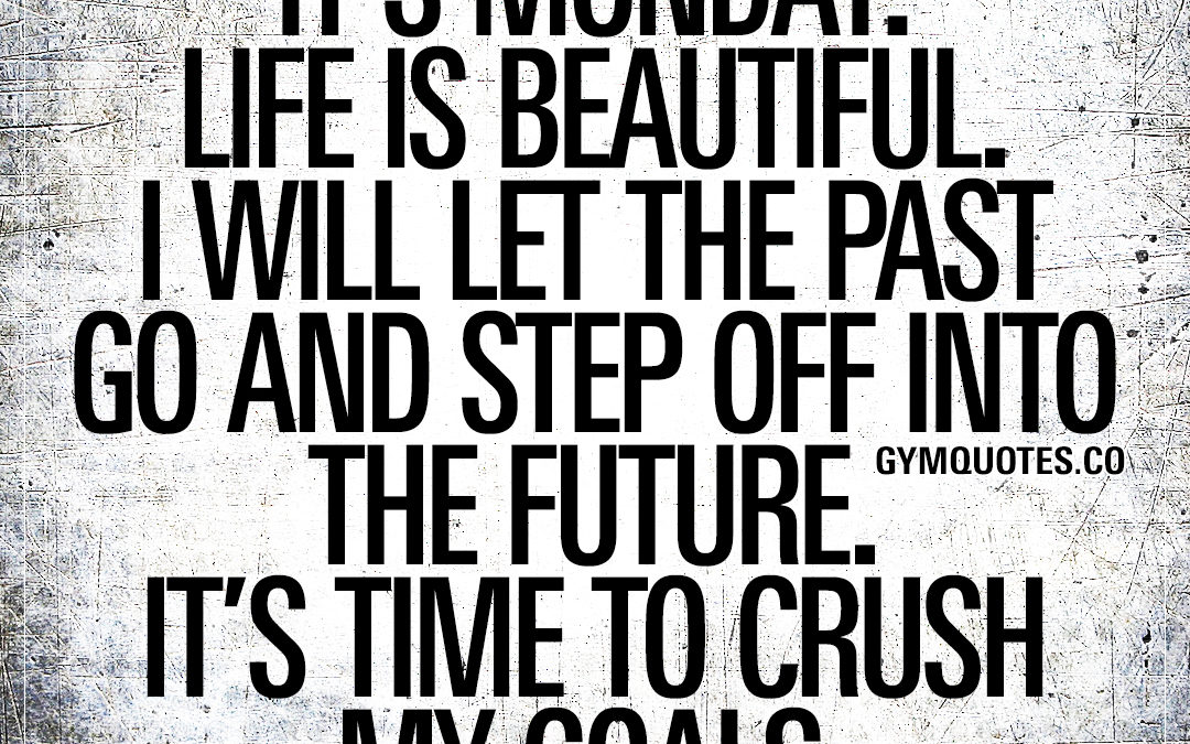 It's Monday. Life is beautiful. I will let the past go and step off into the future. It's time to crush my goals.
