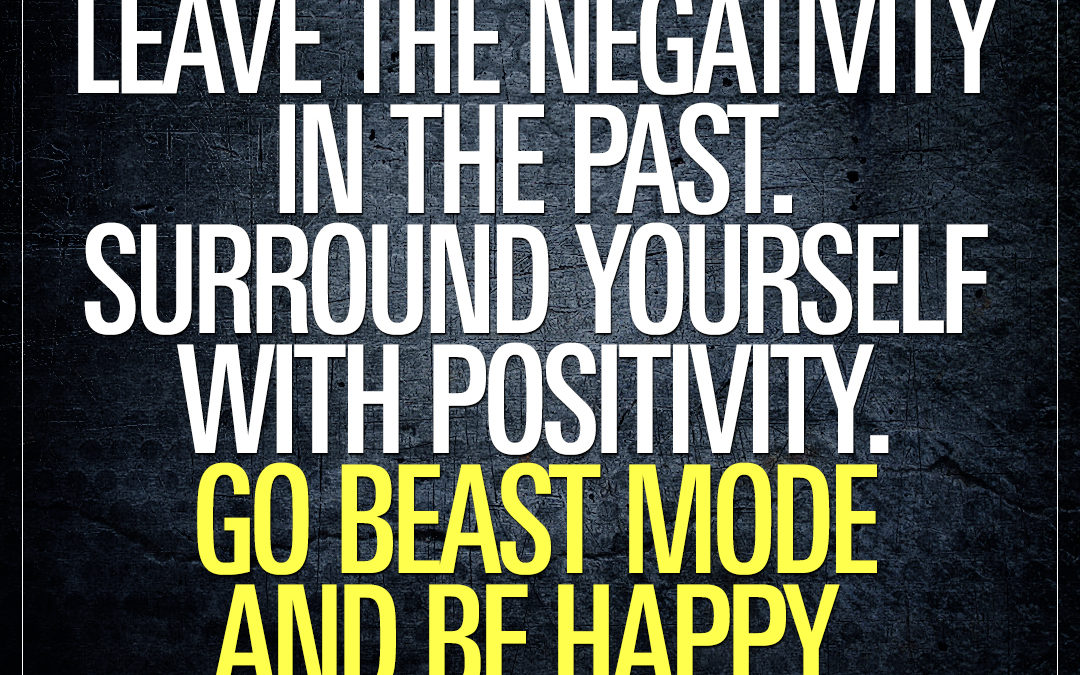 Leave the negativity in the past. Surround yourself with positivity. Go beast mode and be happy.