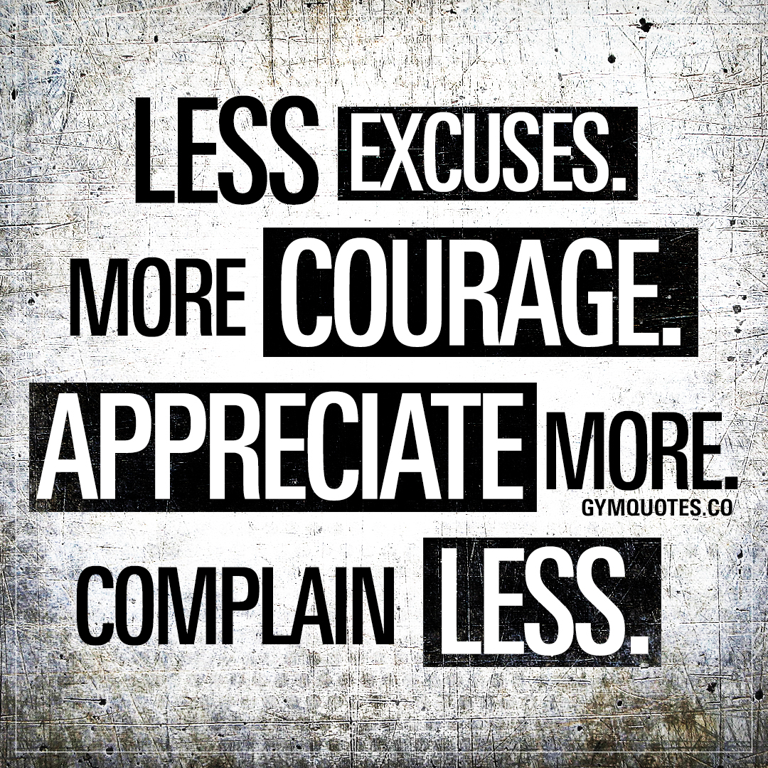 Less excuses. More Courage. Appreciate more. Complain less.