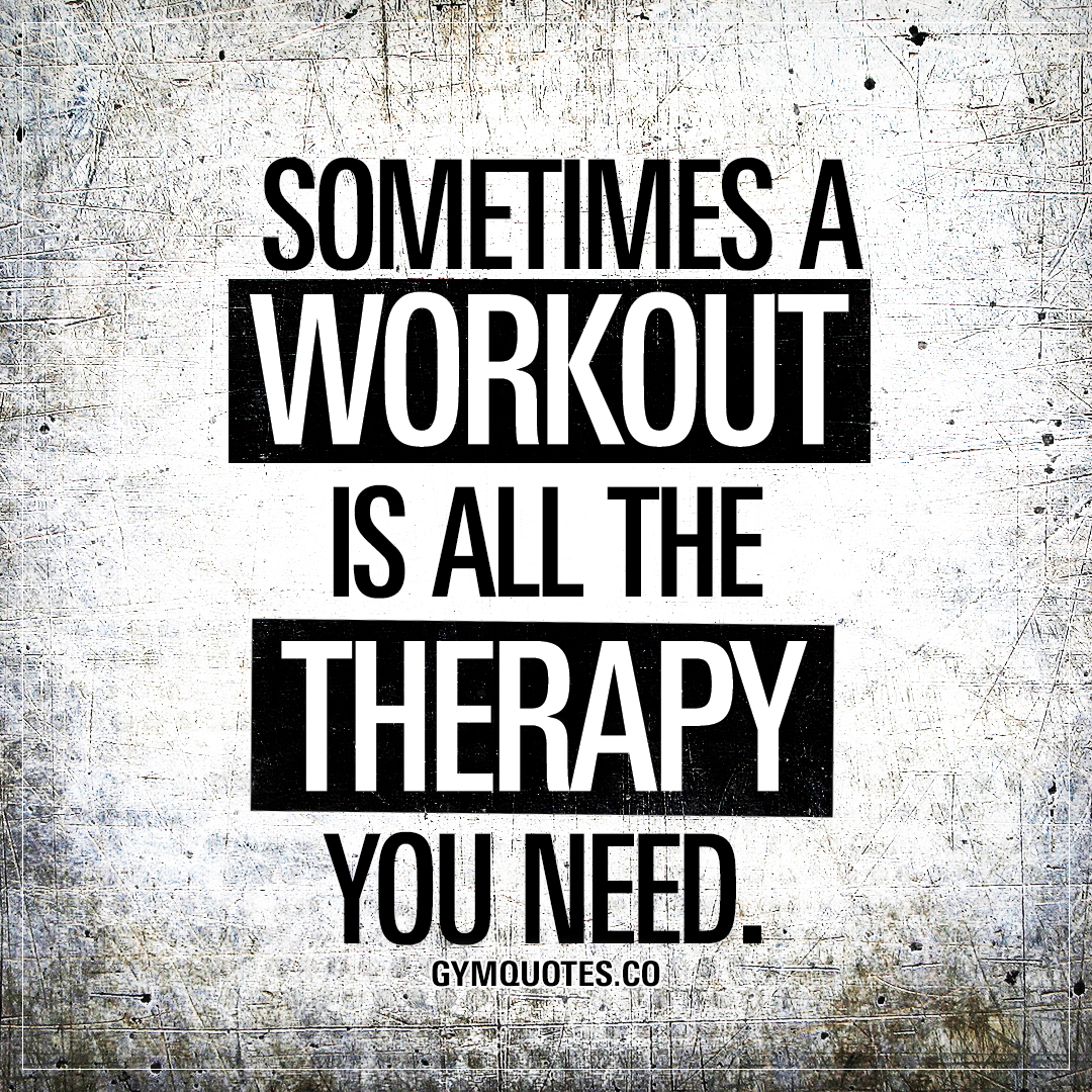 Sometimes a workout is all the therapy you need.
