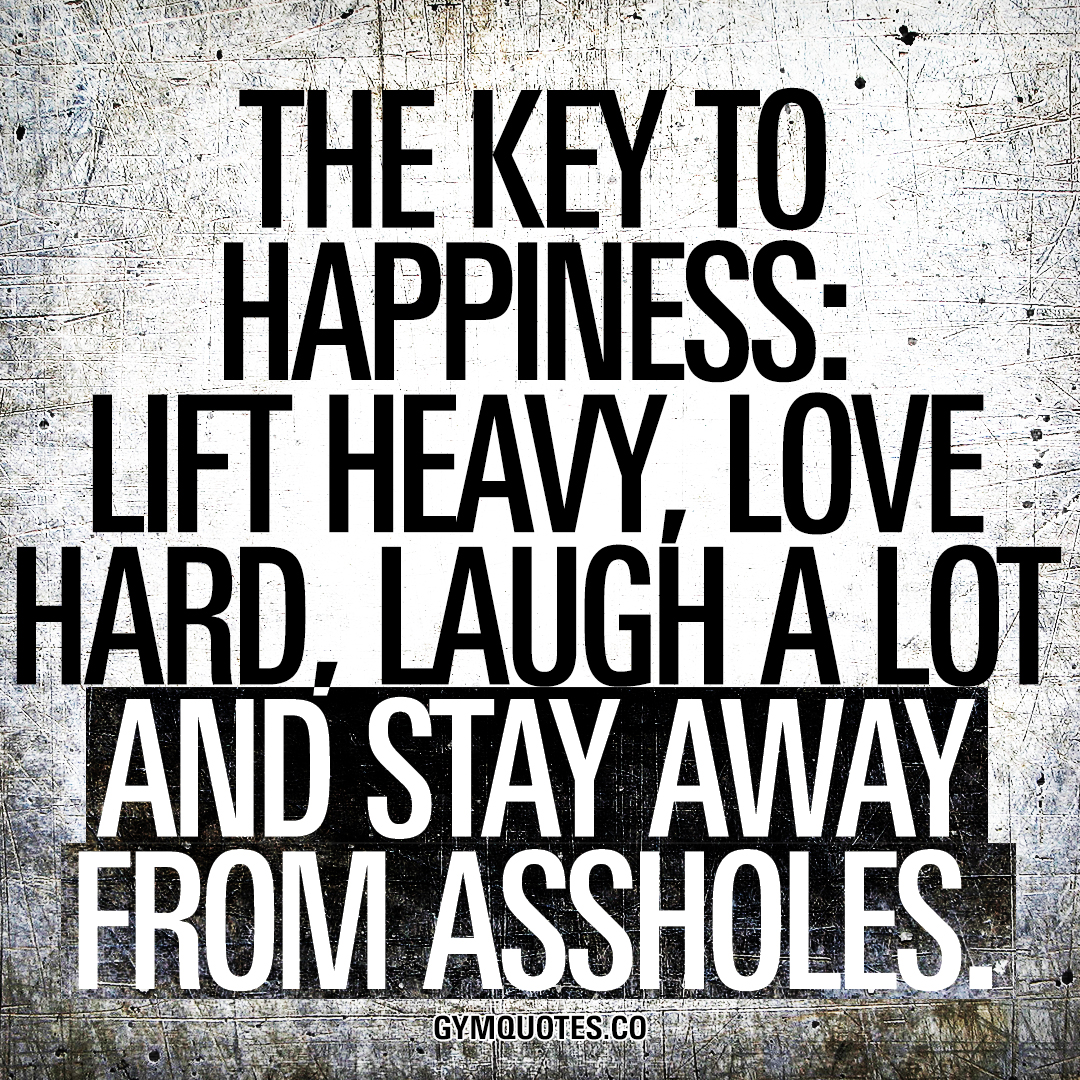 The key to happiness: lift heavy, love hard, laugh a lot and stay away from assholes.