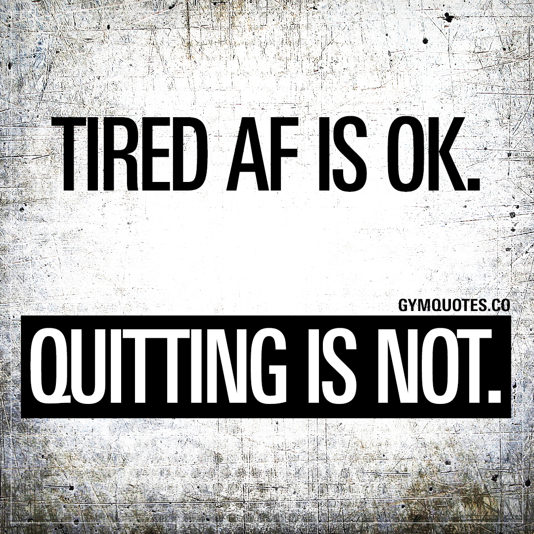 Tired AF is ok. Quitting is not.