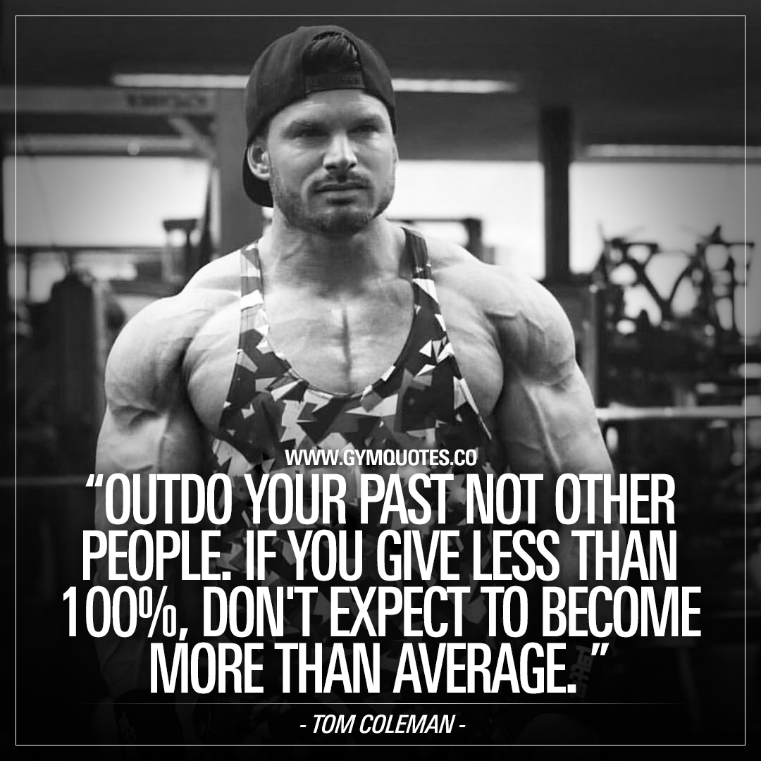 Outdo your past not other people. If you give less than 100%, don't expect to become more than average – Tom Coleman.