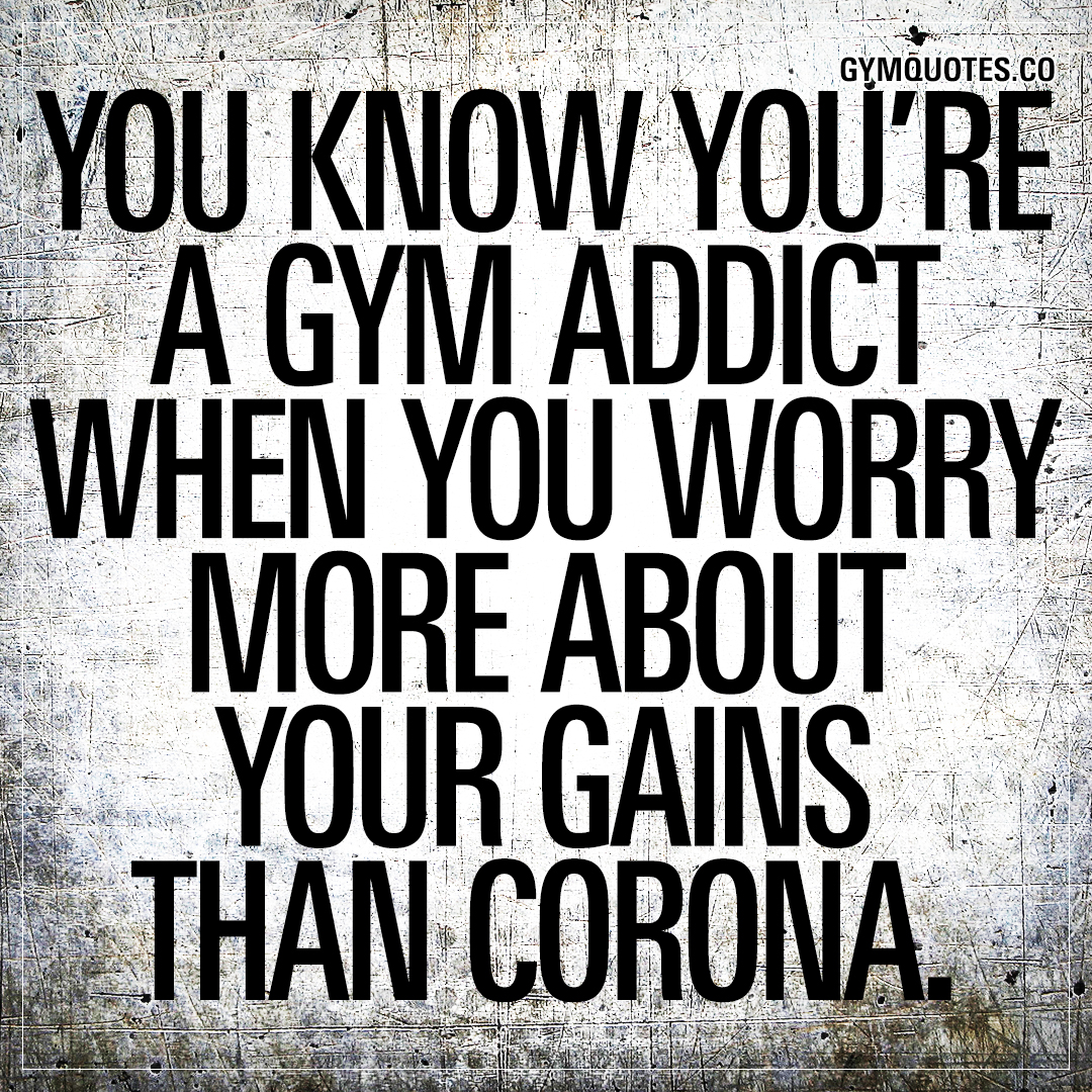 You know you're a gym addict when you worry more about your gains than corona.