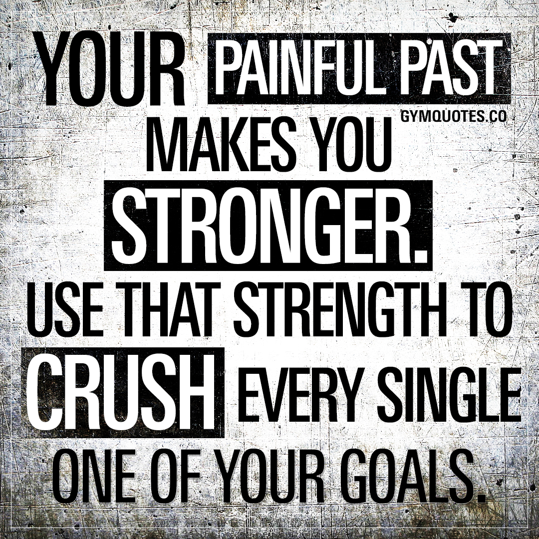 Your painful past makes you stronger. Use that strength to crush every single one of your goals.
