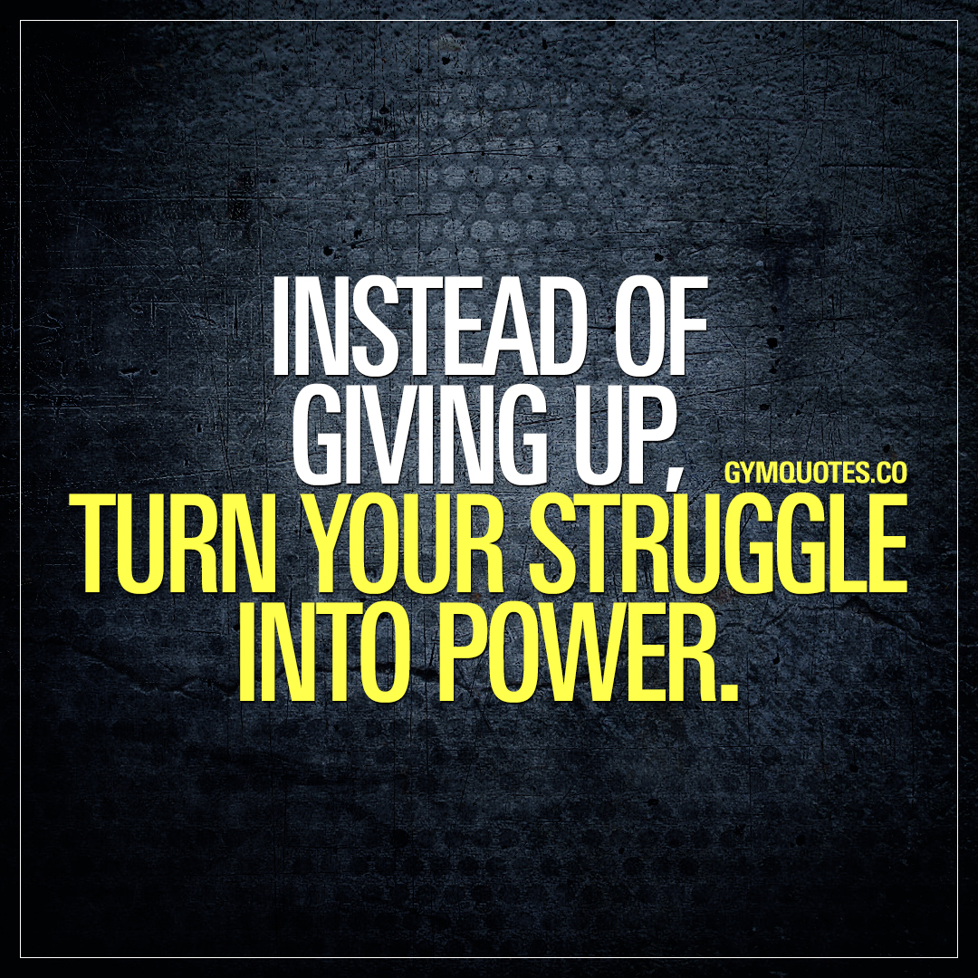 Instead of giving up, turn your struggle into power.