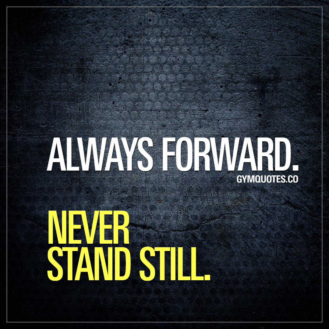 Always forward. Never stand still.