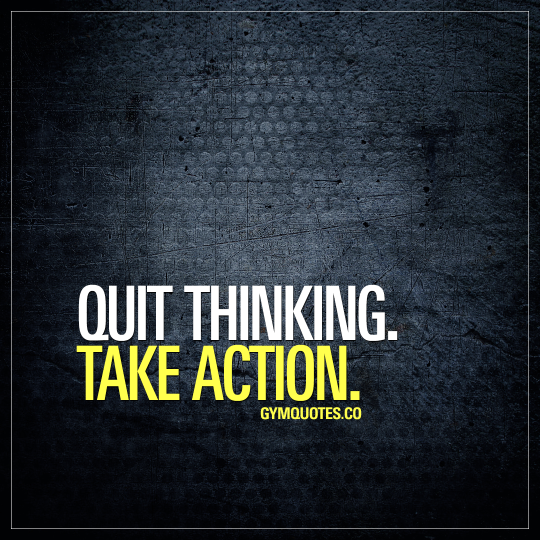Quit thinking. Take action.