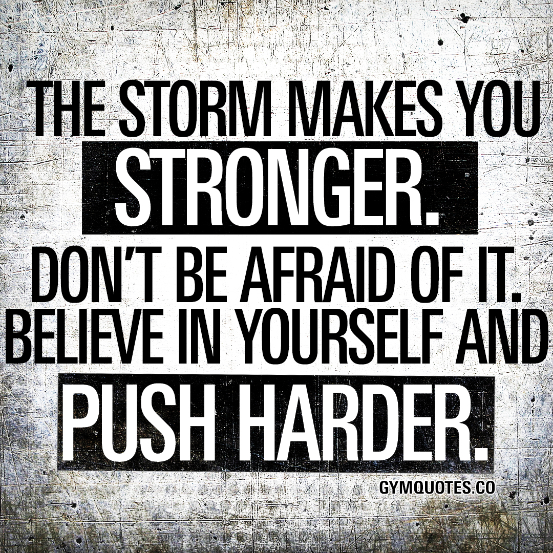 The storm makes you stronger. Believe in yourself and push harder.