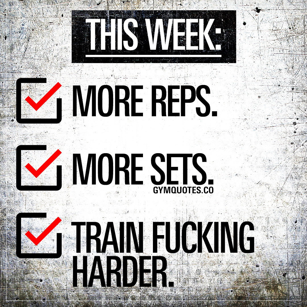 This week: more reps. more sets. train fucking harder.