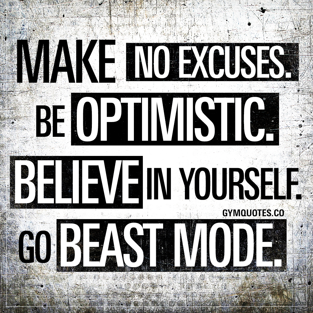 Make no excuses. Be optimistic. Believe in yourself. Go beast mode.