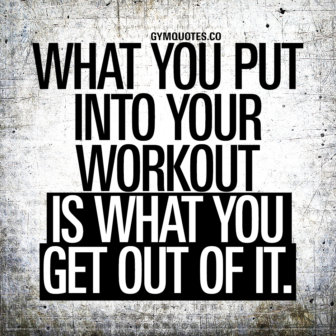 What you put into your workout is what you get out of it.
