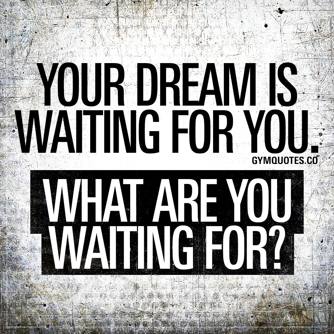 Your dream is waiting for you. What are you waiting for?