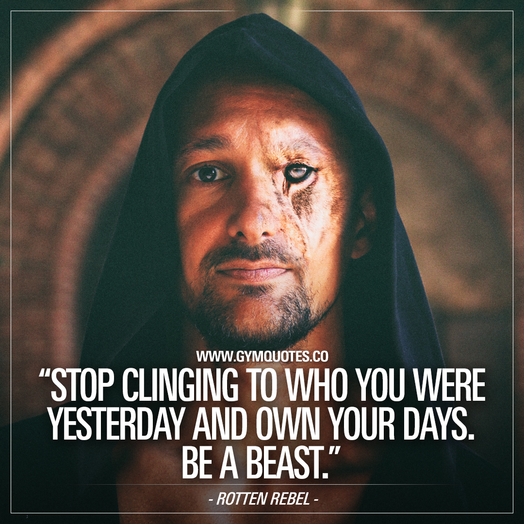 Stop clinging to who you were yesterday and own your days. Be a beast.
