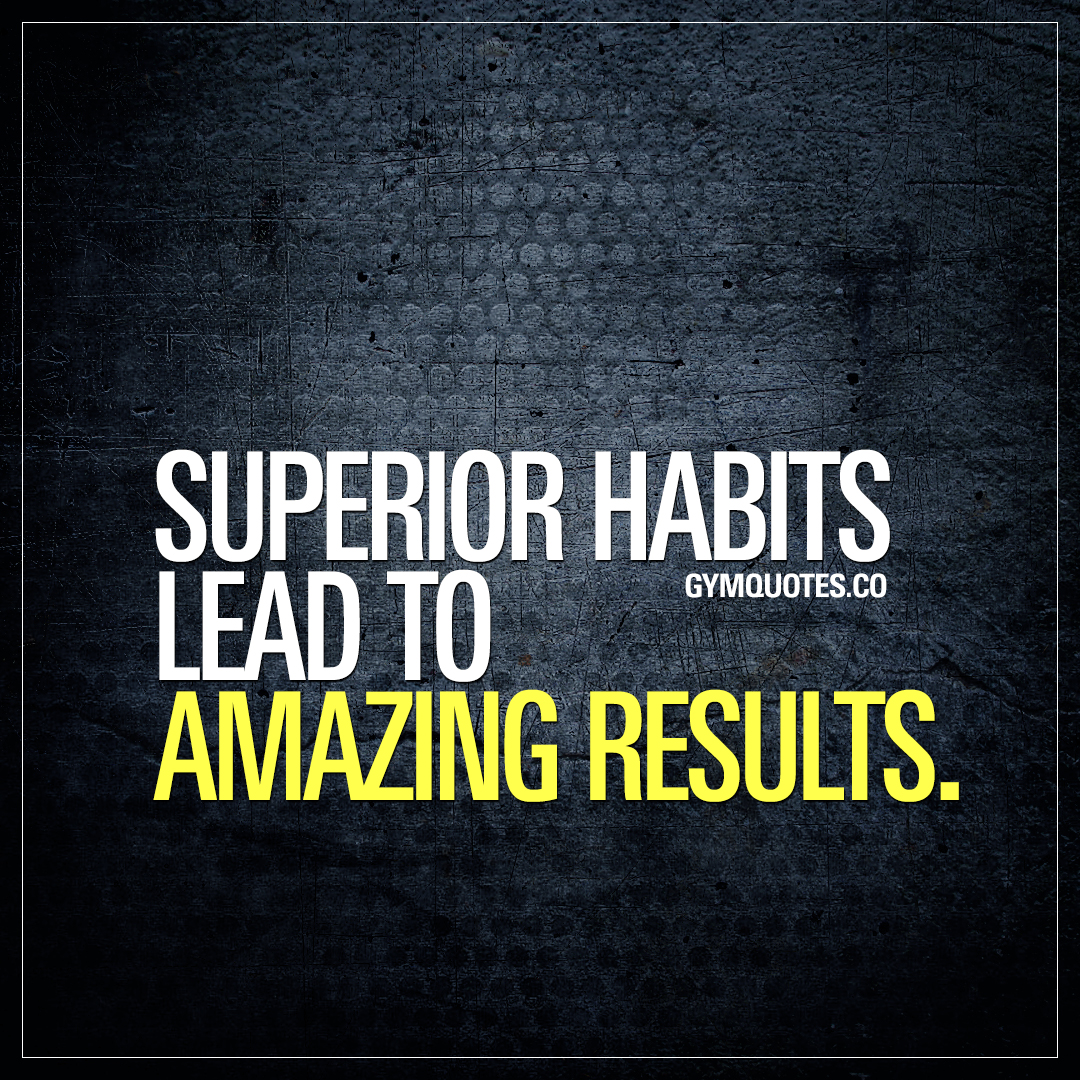 Superior habits lead to AMAZING results.