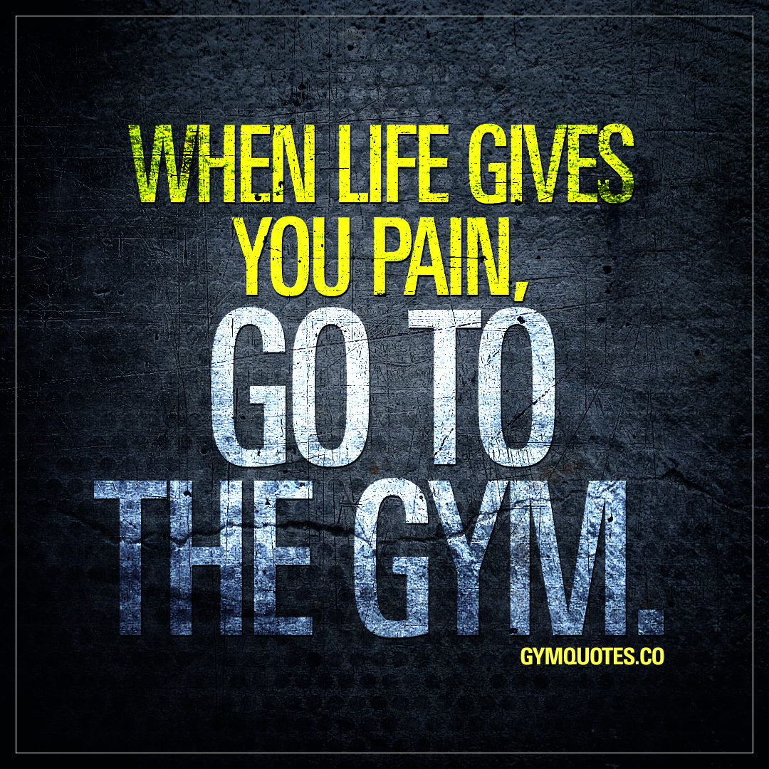 When life gives you pain, go to the gym.