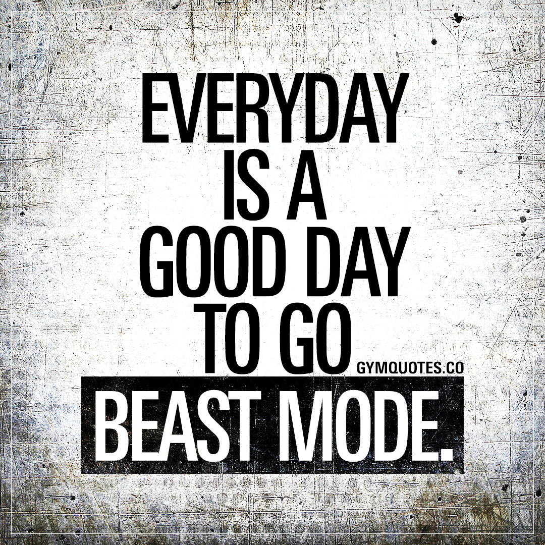 Everyday is a good day to go beast mode.