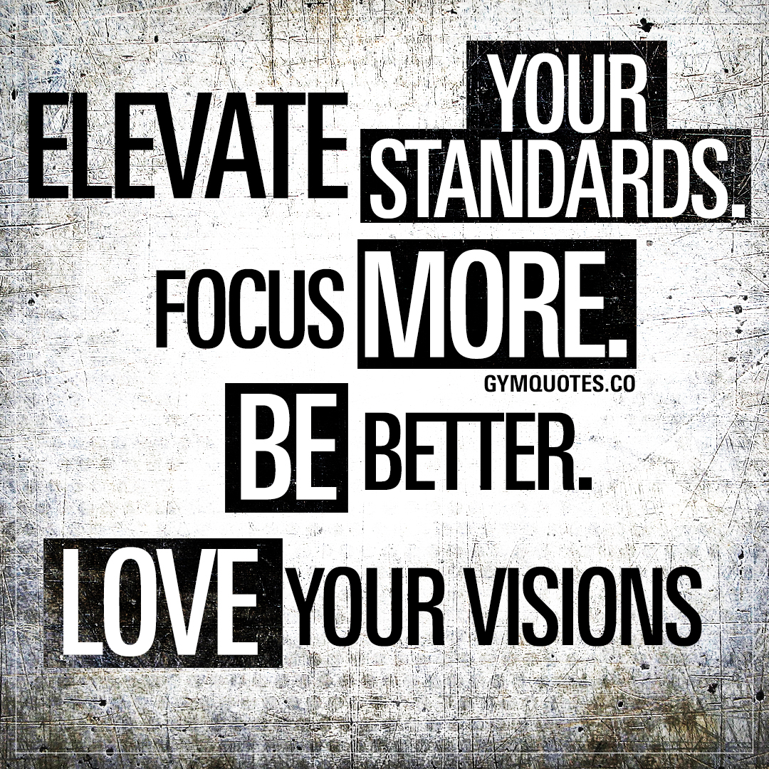 Elevate your standards. Focus more. Be better. Love your visions.