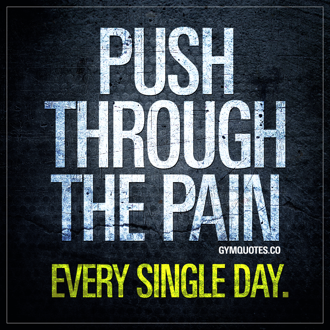 Push through the pain. Every single day.